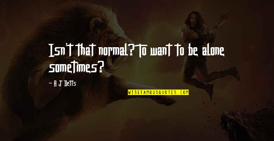 Beyond Two Souls Quotes By A J Betts: Isn't that normal? To want to be alone