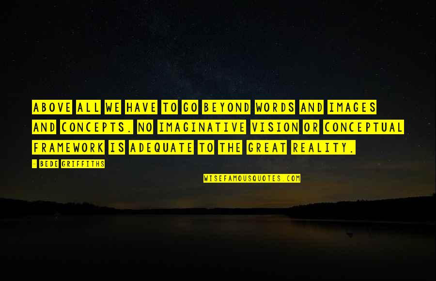 Beyond Words Quotes By Bede Griffiths: Above all we have to go beyond words
