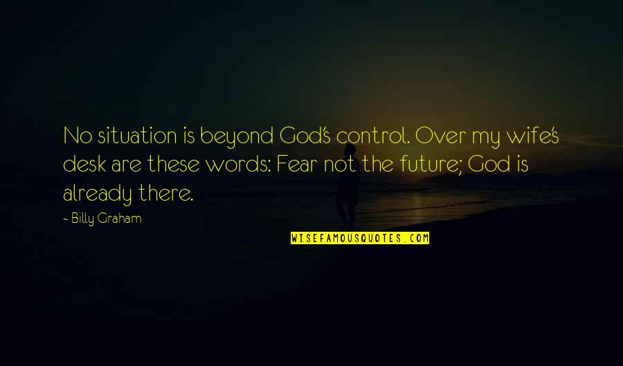 Beyond Words Quotes By Billy Graham: No situation is beyond God's control. Over my