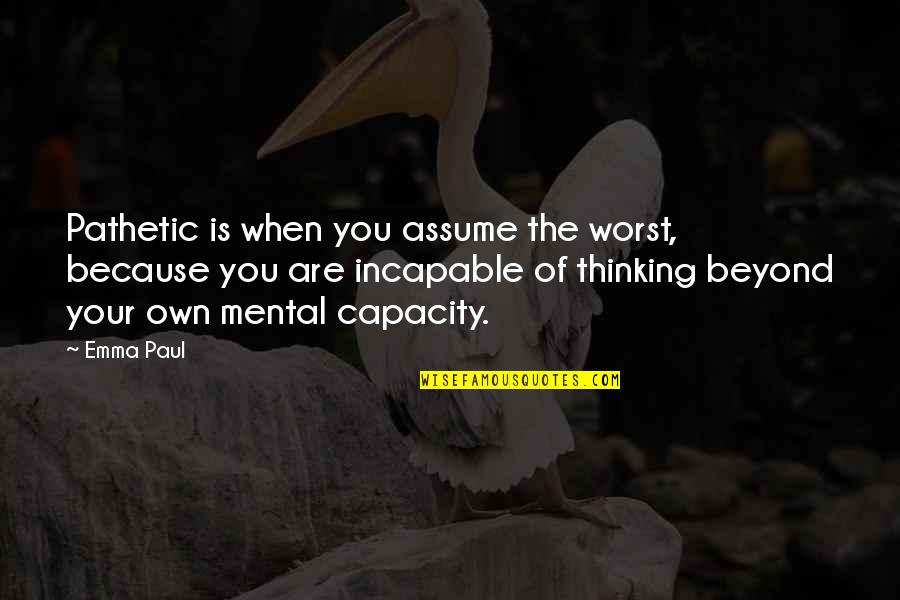Beyond Words Quotes By Emma Paul: Pathetic is when you assume the worst, because