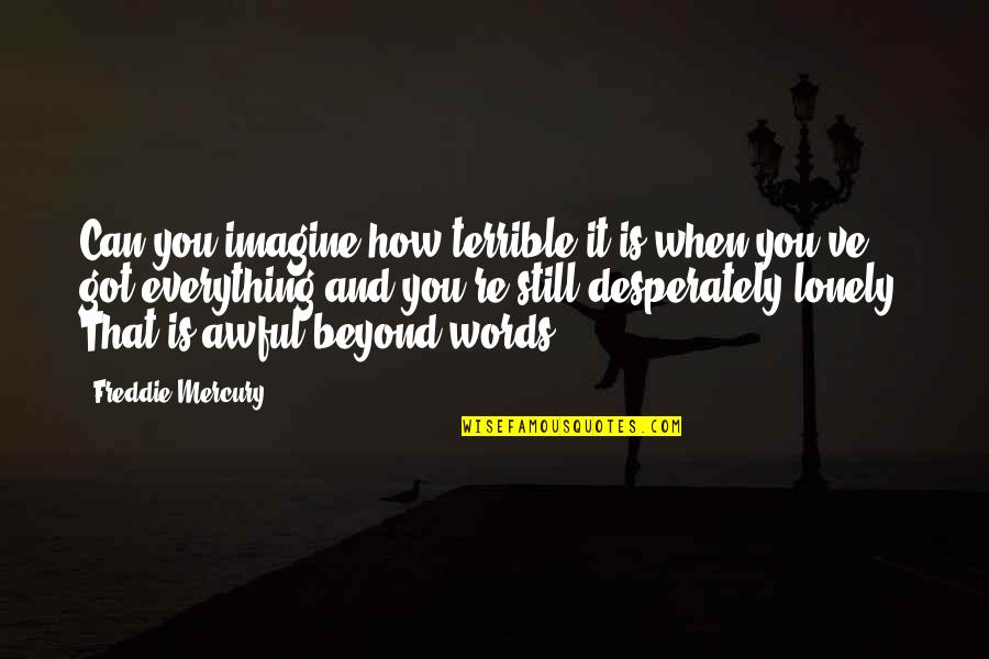 Beyond Words Quotes By Freddie Mercury: Can you imagine how terrible it is when