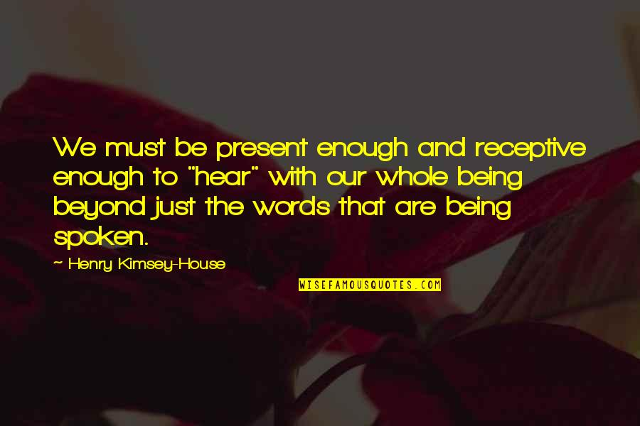 Beyond Words Quotes By Henry Kimsey-House: We must be present enough and receptive enough