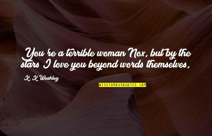 Beyond Words Quotes By K. K Weakley: You're a terrible woman Nox, but by the