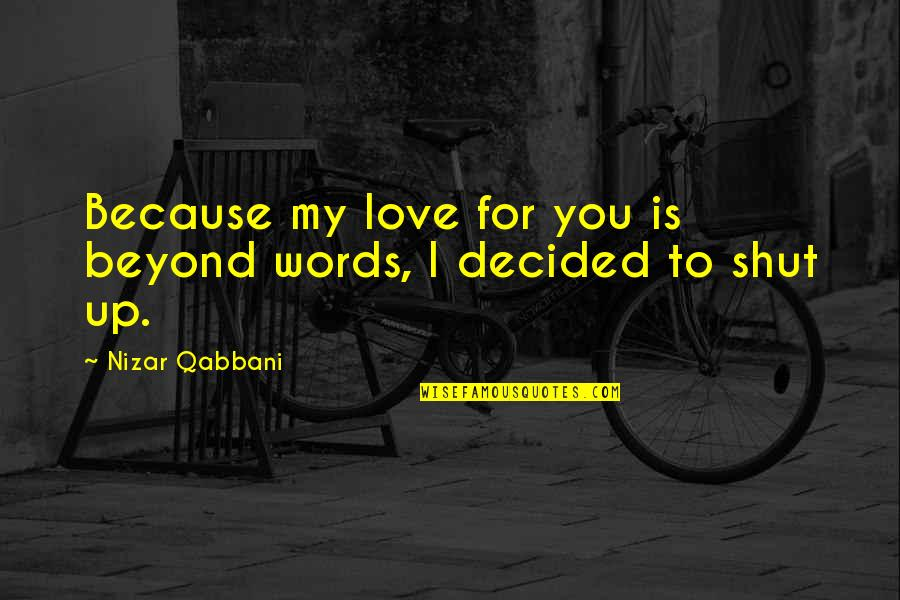 Beyond Words Quotes By Nizar Qabbani: Because my love for you is beyond words,