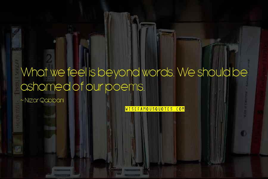Beyond Words Quotes By Nizar Qabbani: What we feel is beyond words. We should