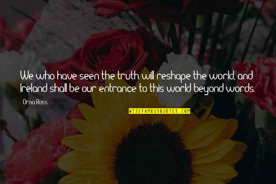 Beyond Words Quotes By Orna Ross: We who have seen the truth will reshape