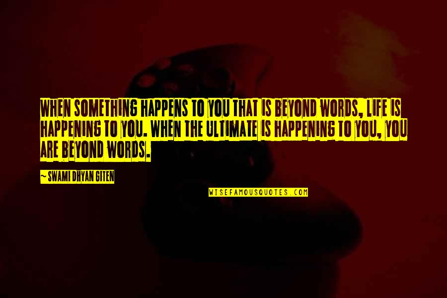 Beyond Words Quotes By Swami Dhyan Giten: When something happens to you that is beyond