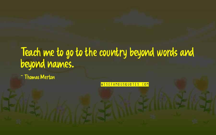 Beyond Words Quotes By Thomas Merton: Teach me to go to the country beyond