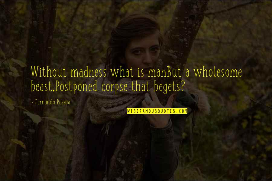 Bezoar Quotes By Fernando Pessoa: Without madness what is manBut a wholesome beast,Postponed