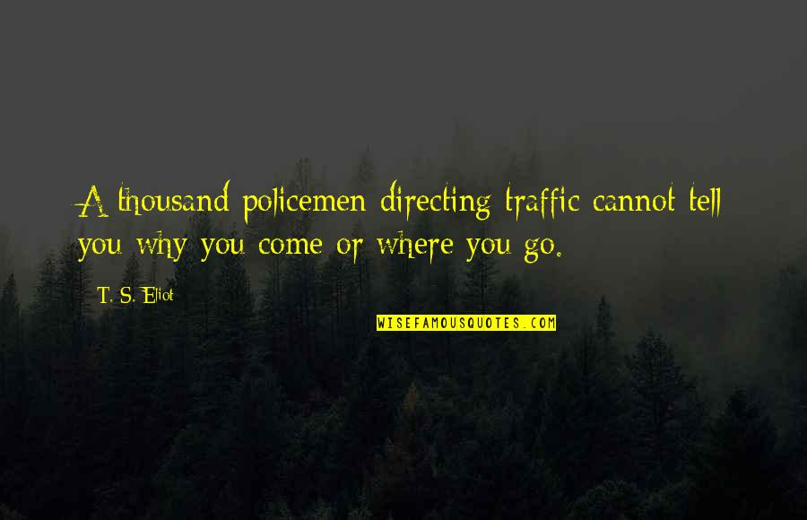 Bezoar Quotes By T. S. Eliot: A thousand policemen directing traffic cannot tell you