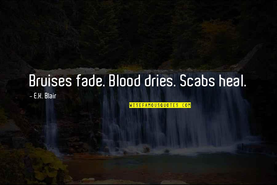 Bhagavat Quotes By E.K. Blair: Bruises fade. Blood dries. Scabs heal.