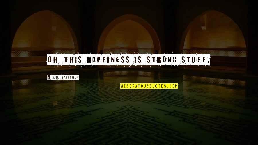 Bhagavat Quotes By J.D. Salinger: Oh, this happiness is strong stuff.