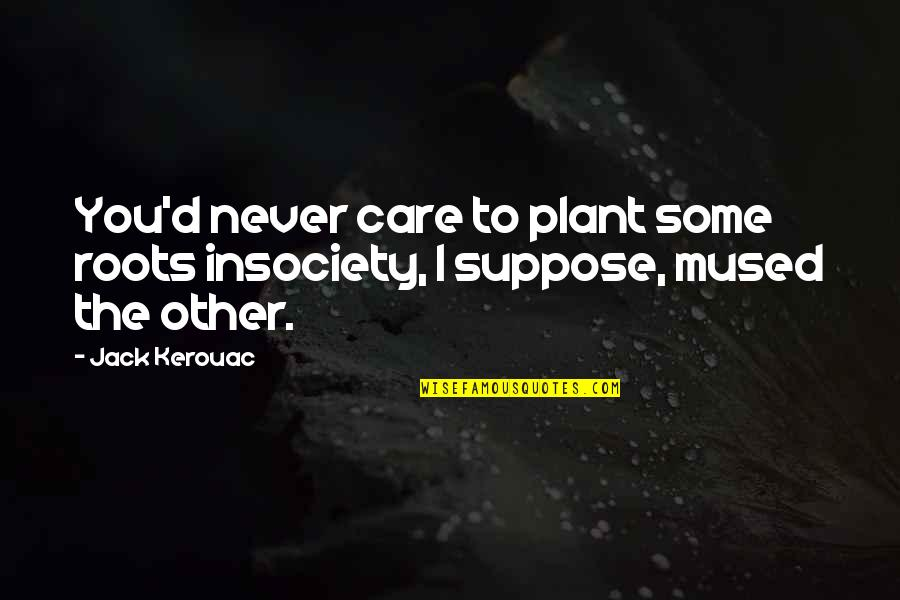 Bhagavat Quotes By Jack Kerouac: You'd never care to plant some roots insociety,