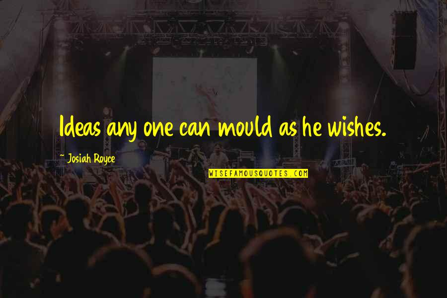 Bhagavat Quotes By Josiah Royce: Ideas any one can mould as he wishes.