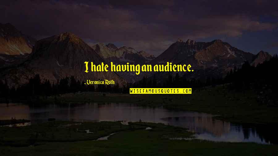 Bhagavat Quotes By Veronica Roth: I hate having an audience.