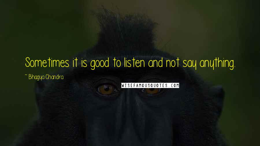 Bhagya Chandra quotes: Sometimes it is good to listen and not say anything.