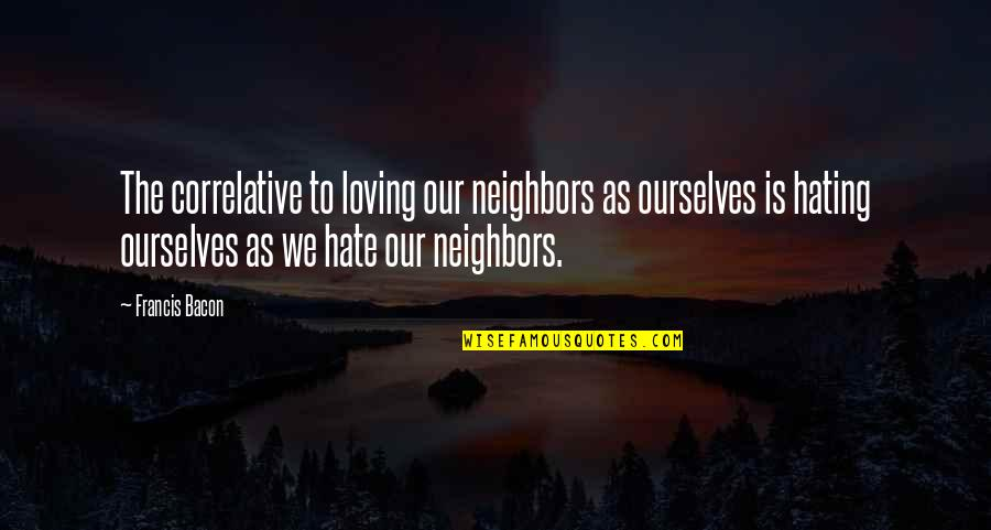 Bhai Phota Quotes By Francis Bacon: The correlative to loving our neighbors as ourselves