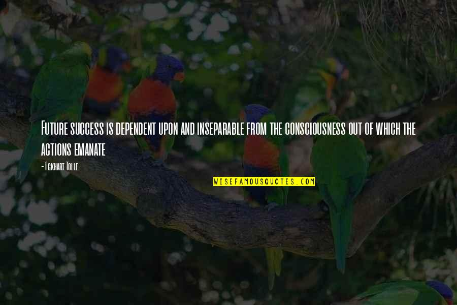 Bharathiar Quotes By Eckhart Tolle: Future success is dependent upon and inseparable from
