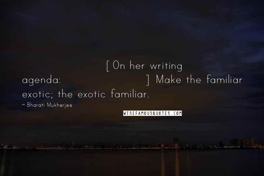 Bharati Mukherjee quotes: [On her writing agenda:] Make the familiar exotic; the exotic familiar.