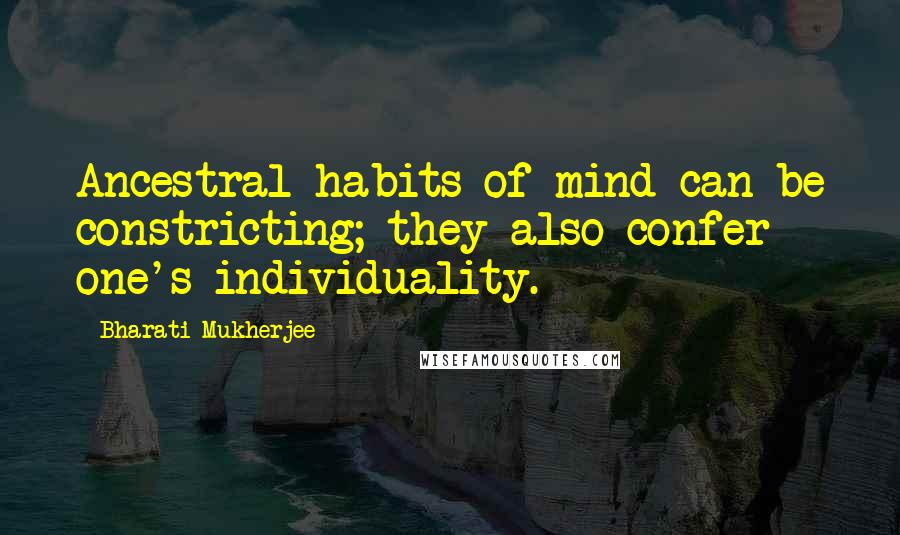 Bharati Mukherjee quotes: Ancestral habits of mind can be constricting; they also confer one's individuality.