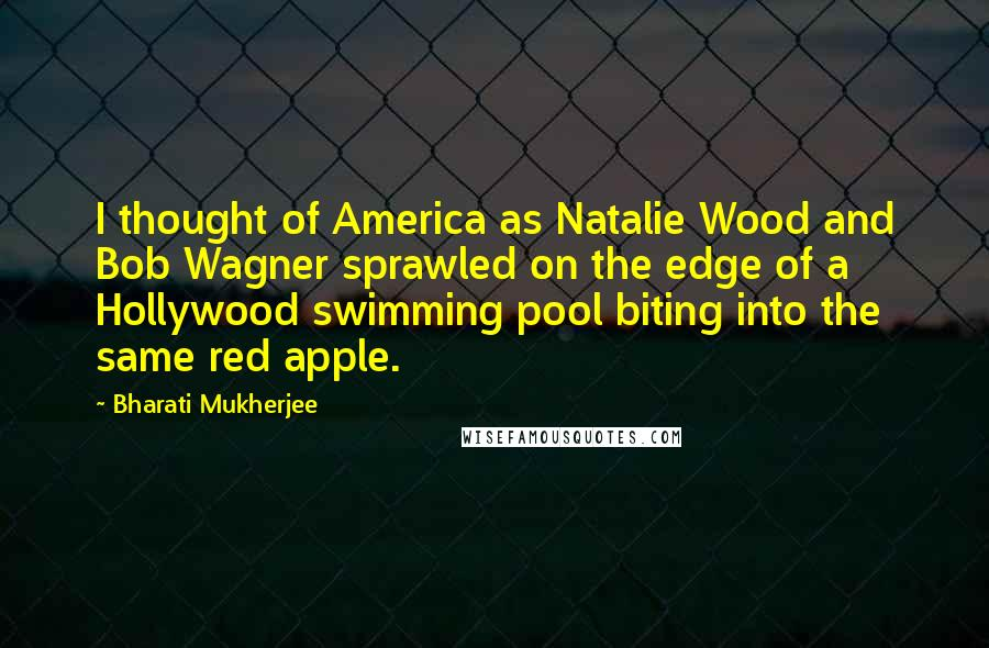 Bharati Mukherjee quotes: I thought of America as Natalie Wood and Bob Wagner sprawled on the edge of a Hollywood swimming pool biting into the same red apple.