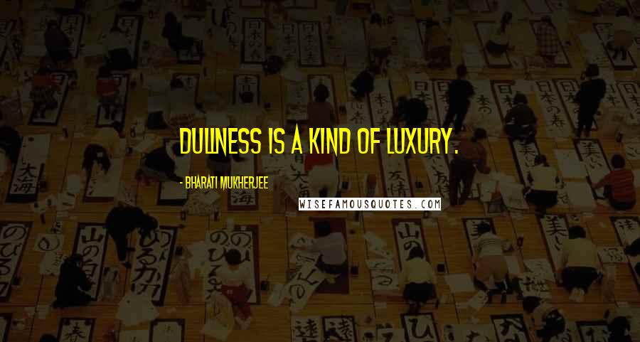 Bharati Mukherjee quotes: Dullness is a kind of luxury.