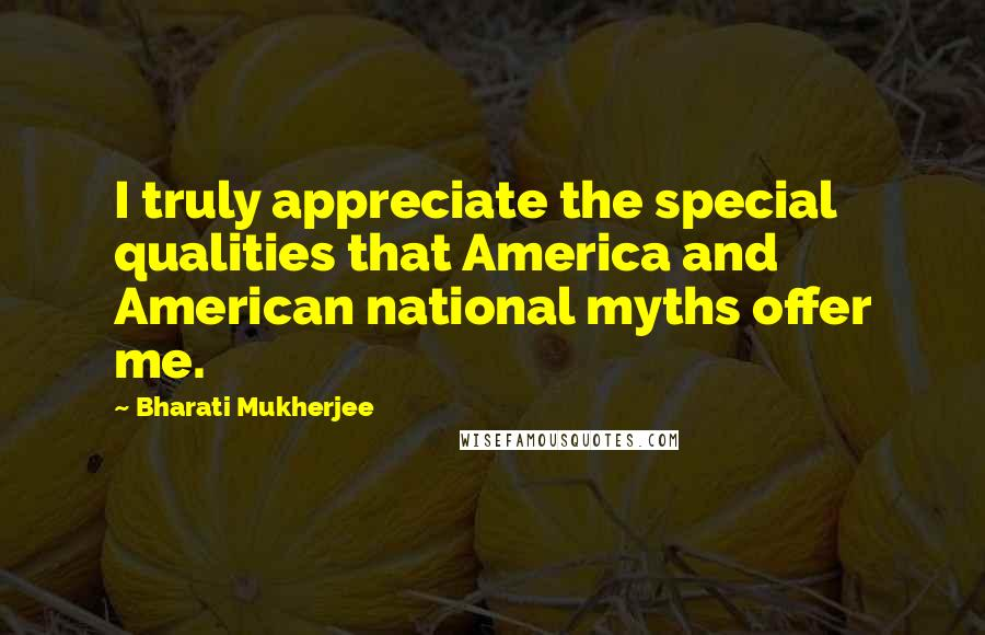 Bharati Mukherjee quotes: I truly appreciate the special qualities that America and American national myths offer me.