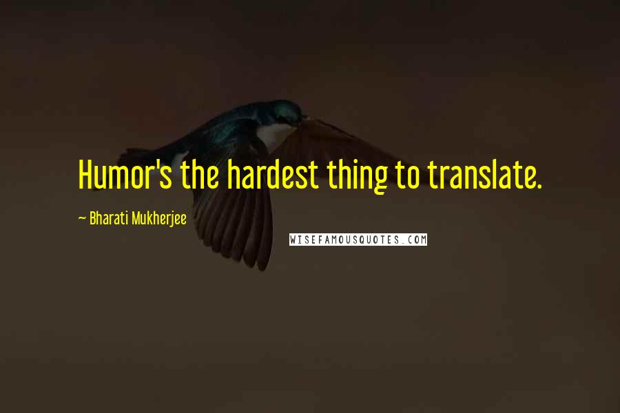 Bharati Mukherjee quotes: Humor's the hardest thing to translate.