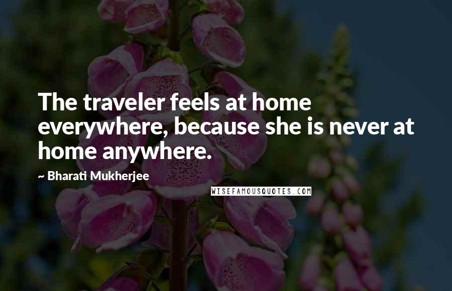 Bharati Mukherjee quotes: The traveler feels at home everywhere, because she is never at home anywhere.