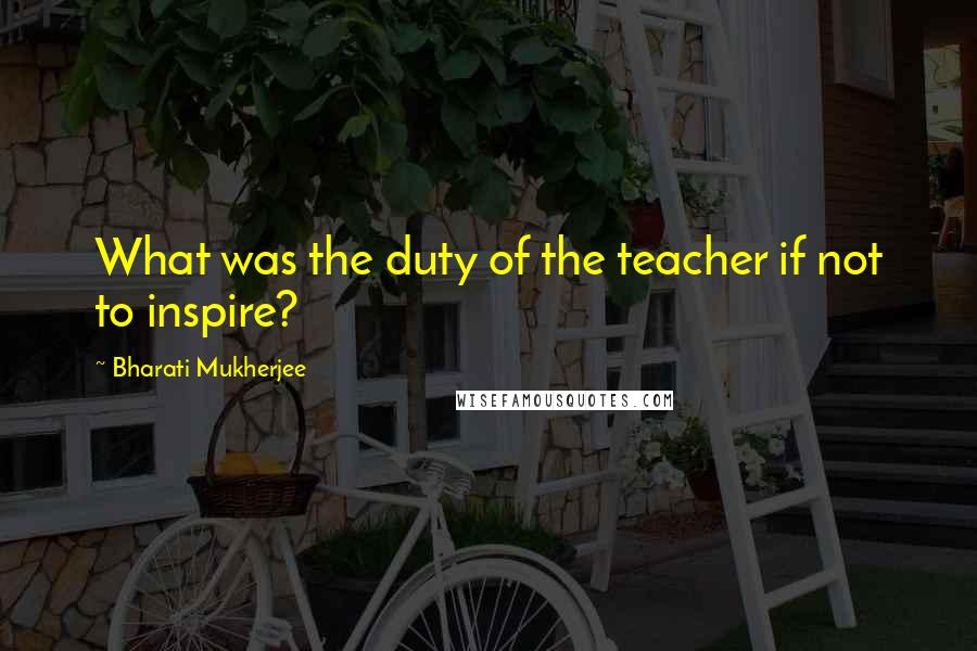 Bharati Mukherjee quotes: What was the duty of the teacher if not to inspire?