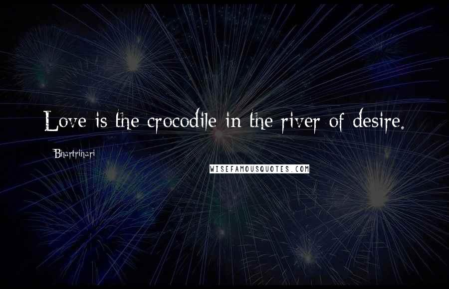 Bhartrihari quotes: Love is the crocodile in the river of desire.