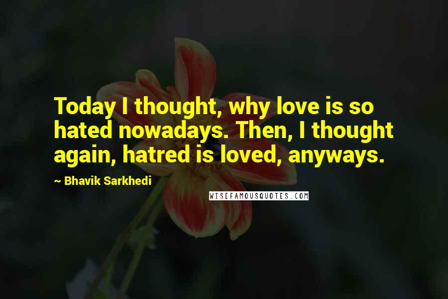 Bhavik Sarkhedi quotes: Today I thought, why love is so hated nowadays. Then, I thought again, hatred is loved, anyways.