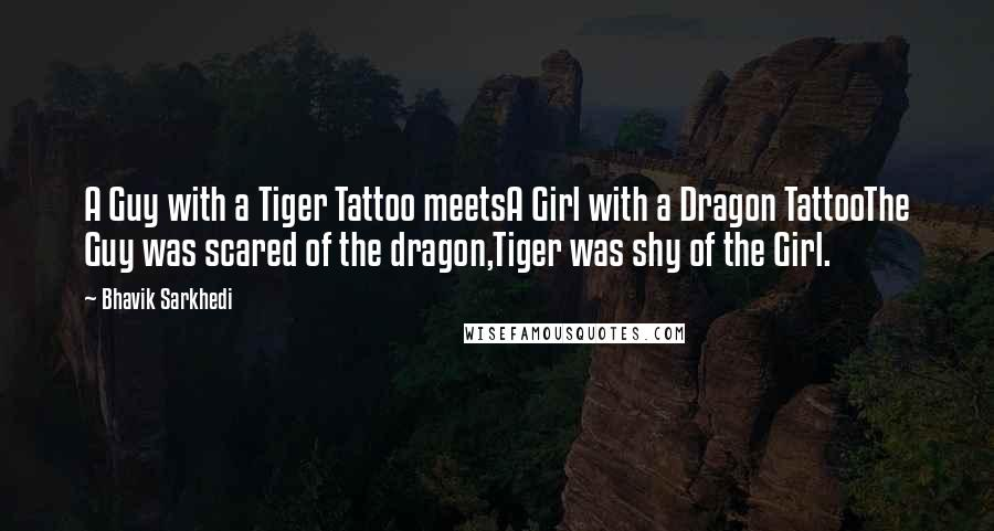 Bhavik Sarkhedi quotes: A Guy with a Tiger Tattoo meetsA Girl with a Dragon TattooThe Guy was scared of the dragon,Tiger was shy of the Girl.