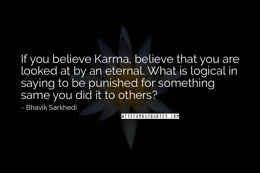 Bhavik Sarkhedi quotes: If you believe Karma, believe that you are looked at by an eternal. What is logical in saying to be punished for something same you did it to others?