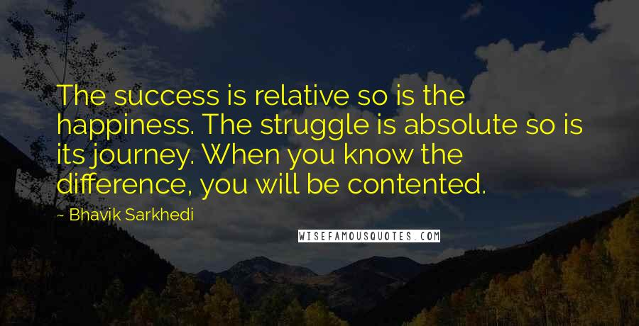 Bhavik Sarkhedi quotes: The success is relative so is the happiness. The struggle is absolute so is its journey. When you know the difference, you will be contented.