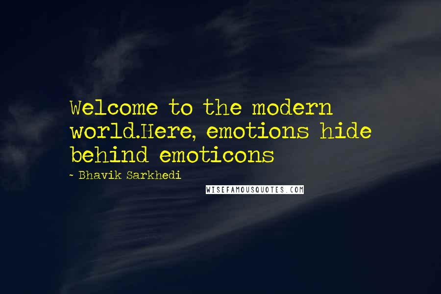 Bhavik Sarkhedi quotes: Welcome to the modern world.Here, emotions hide behind emoticons