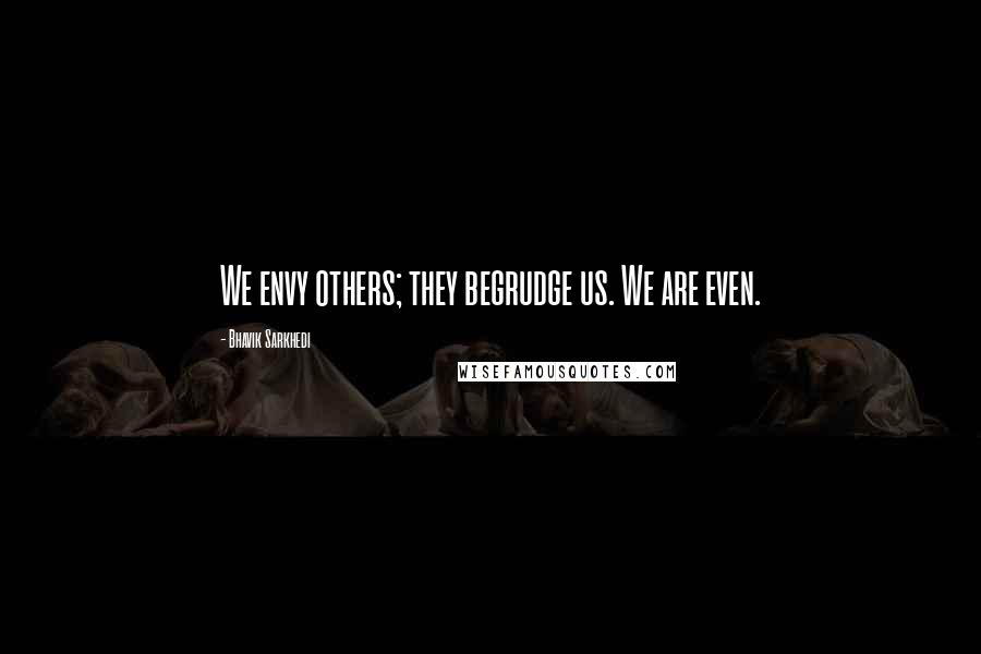 Bhavik Sarkhedi quotes: We envy others; they begrudge us. We are even.