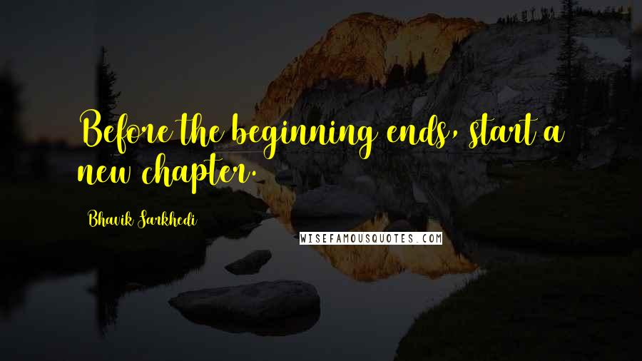 Bhavik Sarkhedi quotes: Before the beginning ends, start a new chapter.