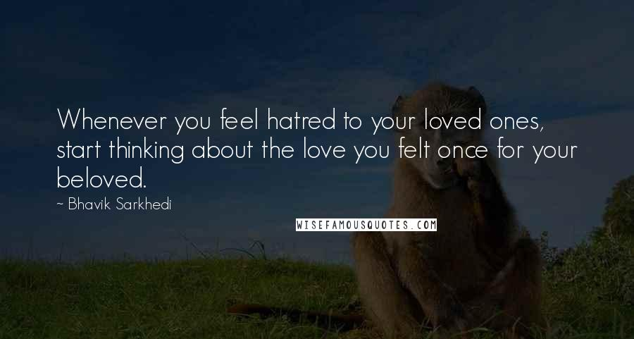 Bhavik Sarkhedi quotes: Whenever you feel hatred to your loved ones, start thinking about the love you felt once for your beloved.
