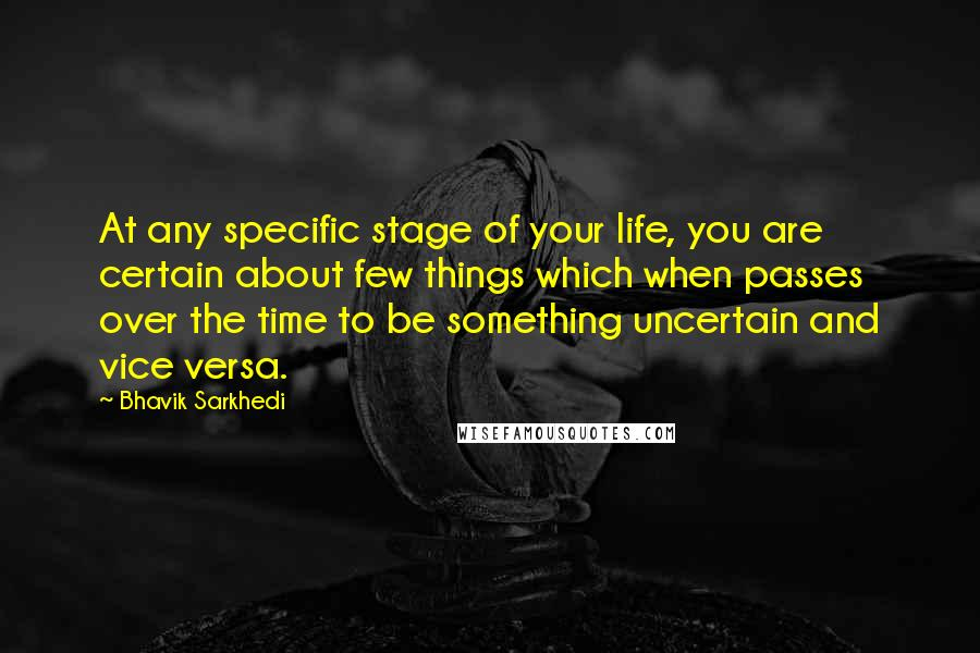 Bhavik Sarkhedi quotes: At any specific stage of your life, you are certain about few things which when passes over the time to be something uncertain and vice versa.