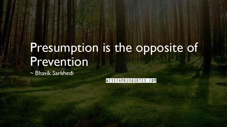 Bhavik Sarkhedi quotes: Presumption is the opposite of Prevention