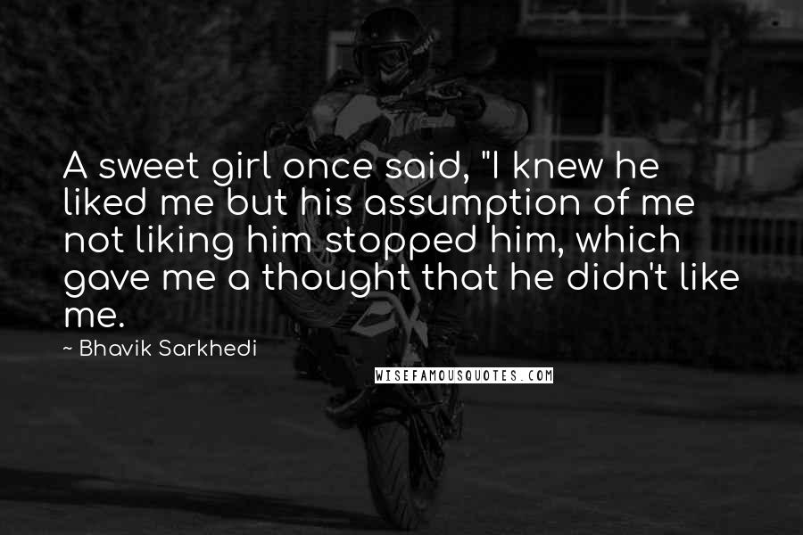 "Bhavik Sarkhedi quotes: A sweet girl once said, ""I knew he liked me but his assumption of me not liking him stopped him, which gave me a thought that he didn't like me."