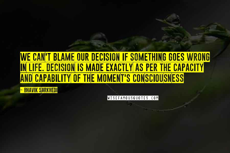 Bhavik Sarkhedi quotes: We can't blame our decision if something goes wrong in life. Decision is made exactly as per the capacity and capability of the moment's consciousness
