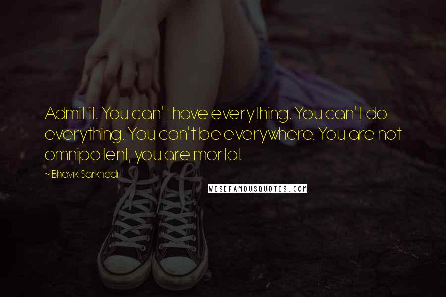 Bhavik Sarkhedi quotes: Admit it. You can't have everything. You can't do everything. You can't be everywhere. You are not omnipotent, you are mortal.