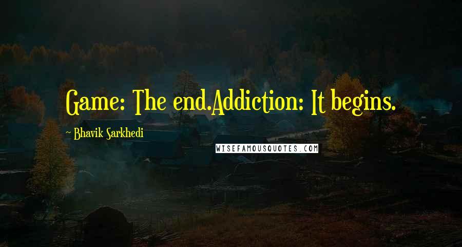 Bhavik Sarkhedi quotes: Game: The end.Addiction: It begins.