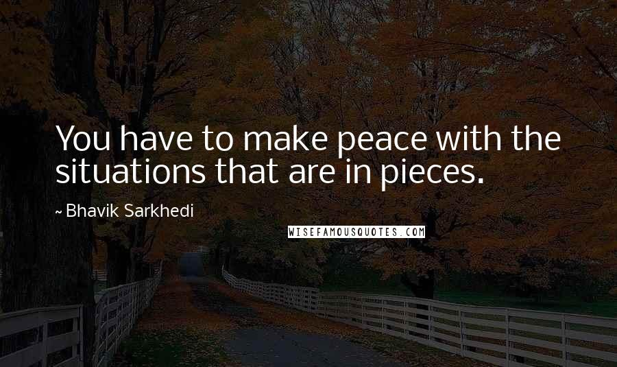 Bhavik Sarkhedi quotes: You have to make peace with the situations that are in pieces.