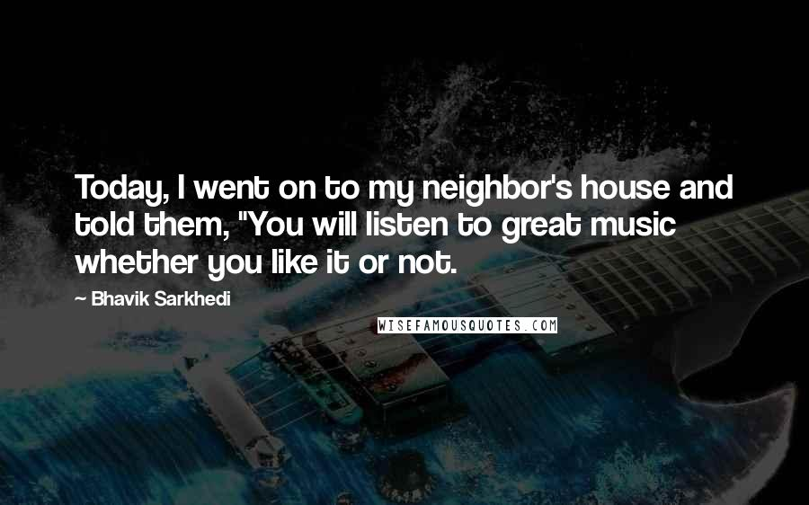 "Bhavik Sarkhedi quotes: Today, I went on to my neighbor's house and told them, ""You will listen to great music whether you like it or not."