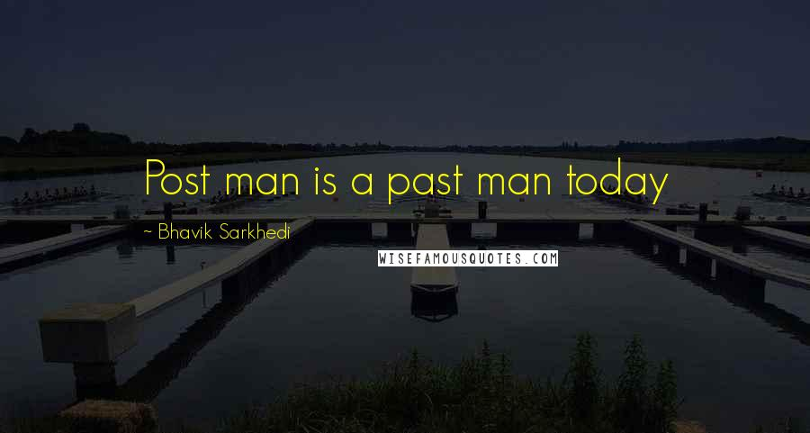 Bhavik Sarkhedi quotes: Post man is a past man today