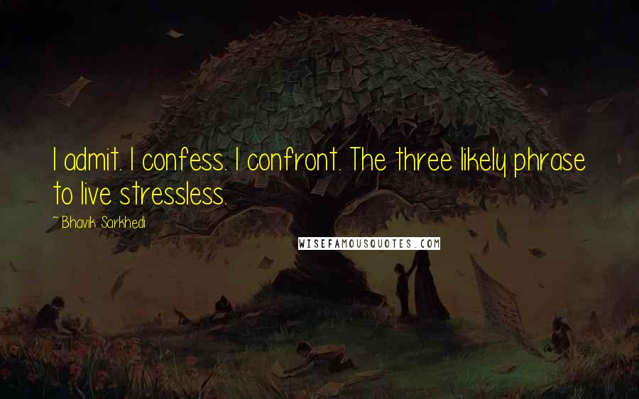 Bhavik Sarkhedi quotes: I admit. I confess. I confront. The three likely phrase to live stressless.