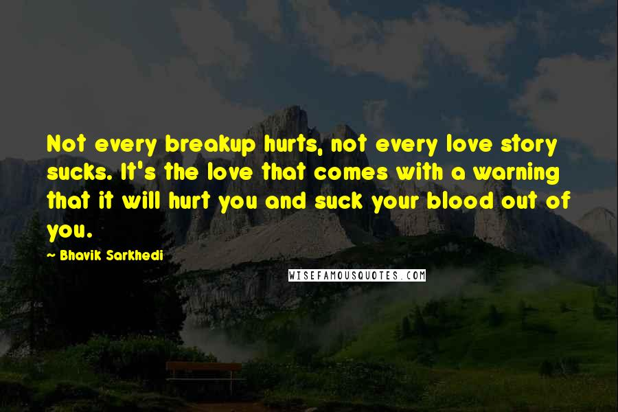 Bhavik Sarkhedi quotes: Not every breakup hurts, not every love story sucks. It's the love that comes with a warning that it will hurt you and suck your blood out of you.